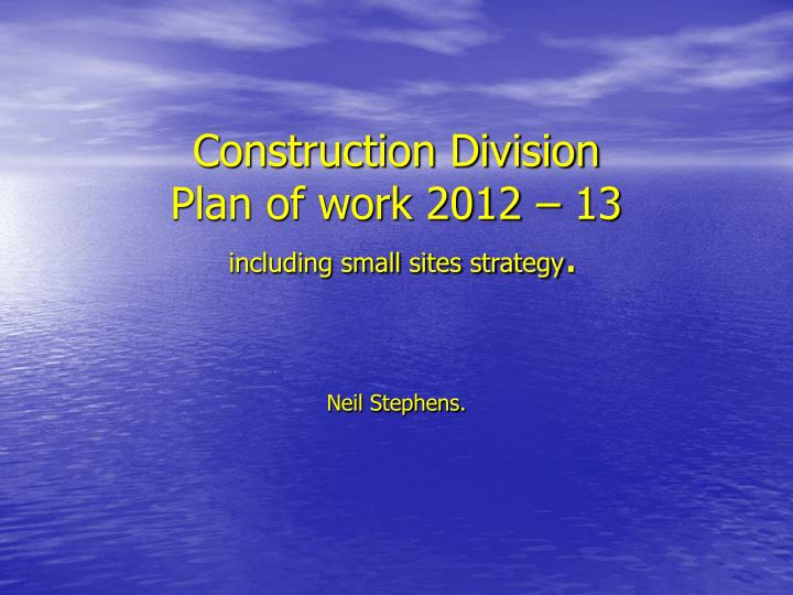 construction division plan of work 2012 13 including small sites strategy n.