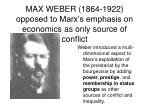 max weber 1864 1922 opposed to marx s emphasis on economics as only source of conflict