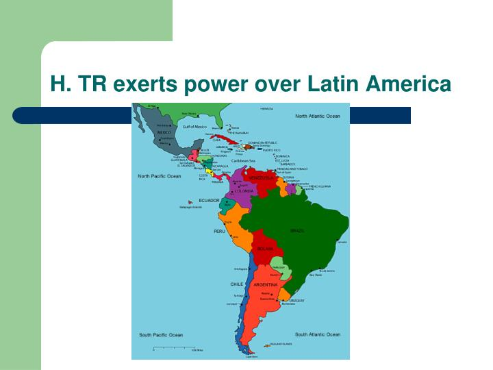 H. TR exerts power over Latin America