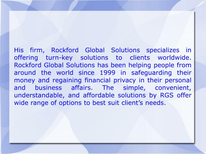 His firm, Rockford Global Solutions specializes in offering turn-key solutions to clients worldwide....