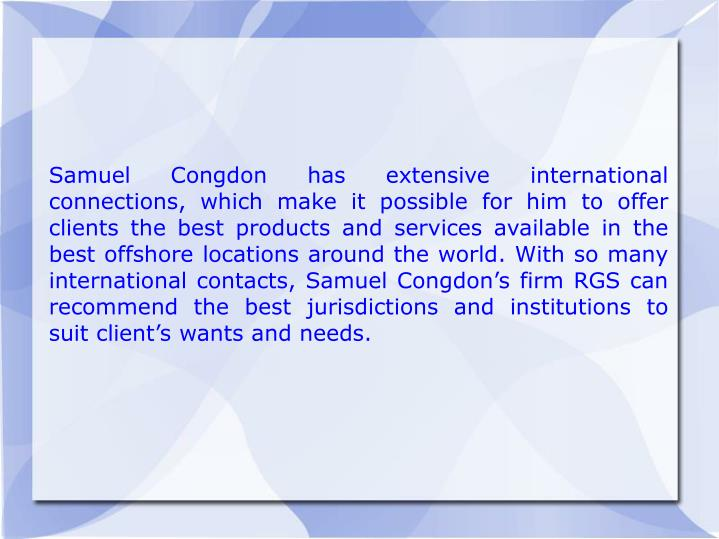 Samuel Congdon has extensive international connections, which make it possible for him to offer clients the best products and services available in the best offshore locations around the world. With so many international contacts, Samuel Congdon's firm RGS can recommend the best jurisdictions and institutions to suit client's wants and needs.