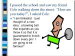 i passed the school and saw my friend cole walking down the street how are you today i asked cole