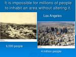 it is impossible for millions of people to inhabit an area without altering it