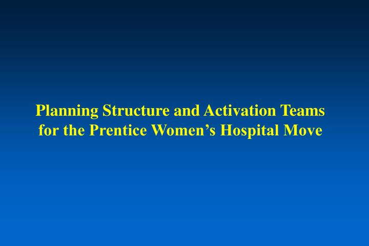 planning structure and activation teams for the prentice women s hospital move n.
