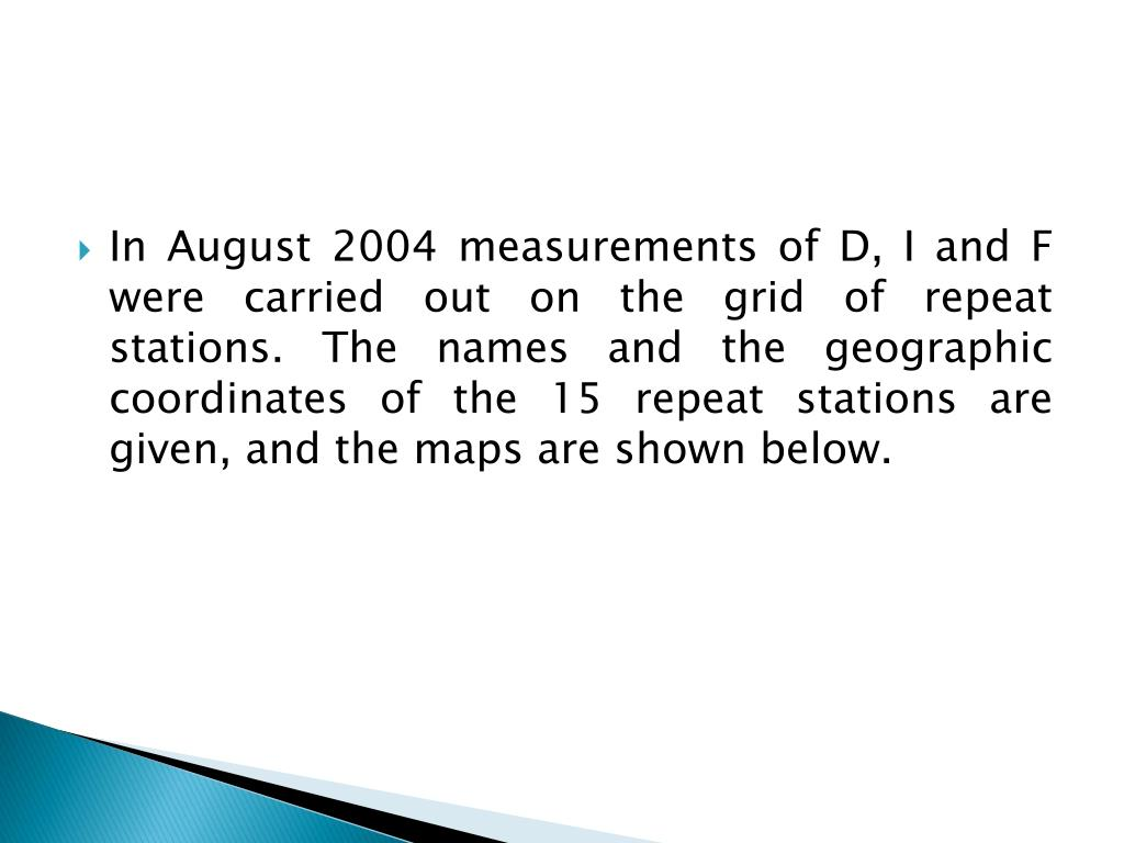 In August 2004 measurements of D, I and F were carried out on the grid of repeat stations. The names and the geographic coordinates of the 15 repeat stations are given, and the maps are shown below.