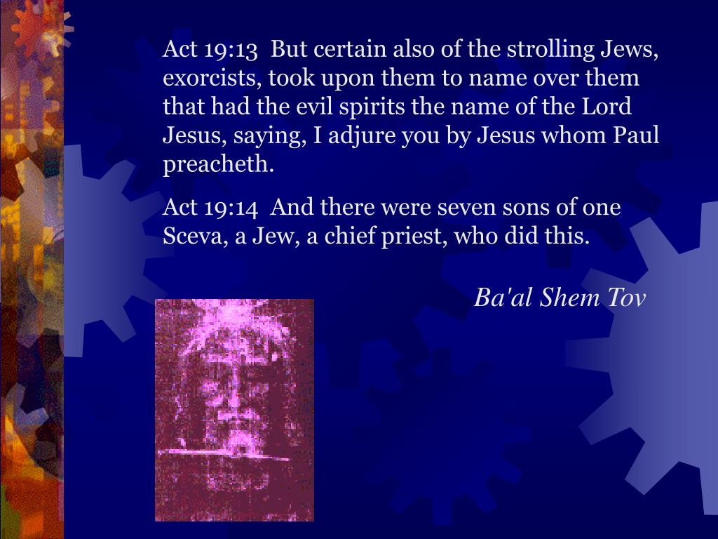 Act 19:13  But certain also of the strolling Jews, exorcists, took upon them to name over them that had the evil spirits the name of the Lord Jesus, saying, I adjure you by Jesus whom Paul preacheth.