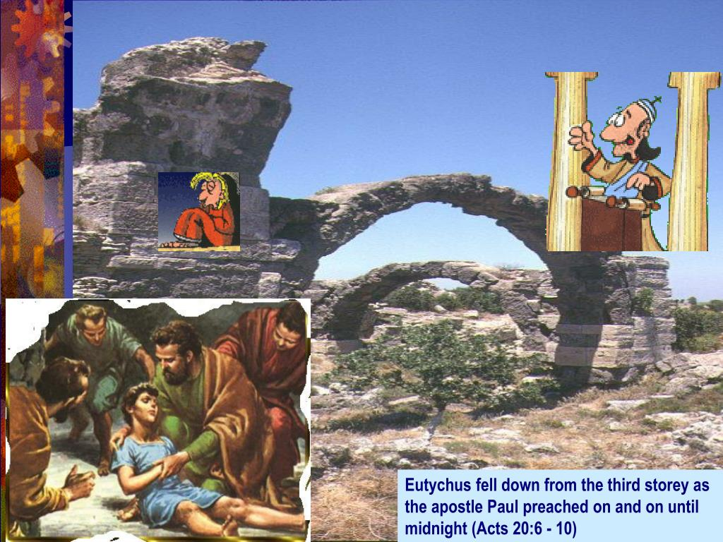 Eutychus fell down from the third storey as the apostle Paul preached on and on until midnight (Acts 20:6 - 10)