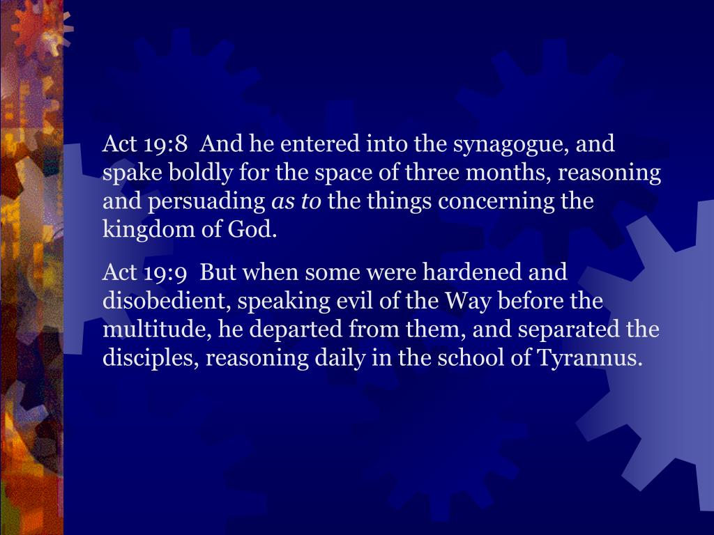 Act 19:8  And he entered into the synagogue, and spake boldly for the space of three months, reasoning and persuading
