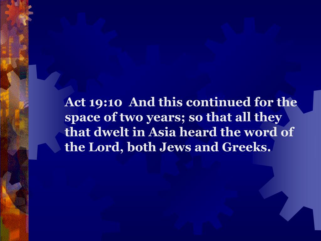 Act 19:10  And this continued for the space of two years; so that all they that dwelt in Asia heard the word of the Lord, both Jews and Greeks.