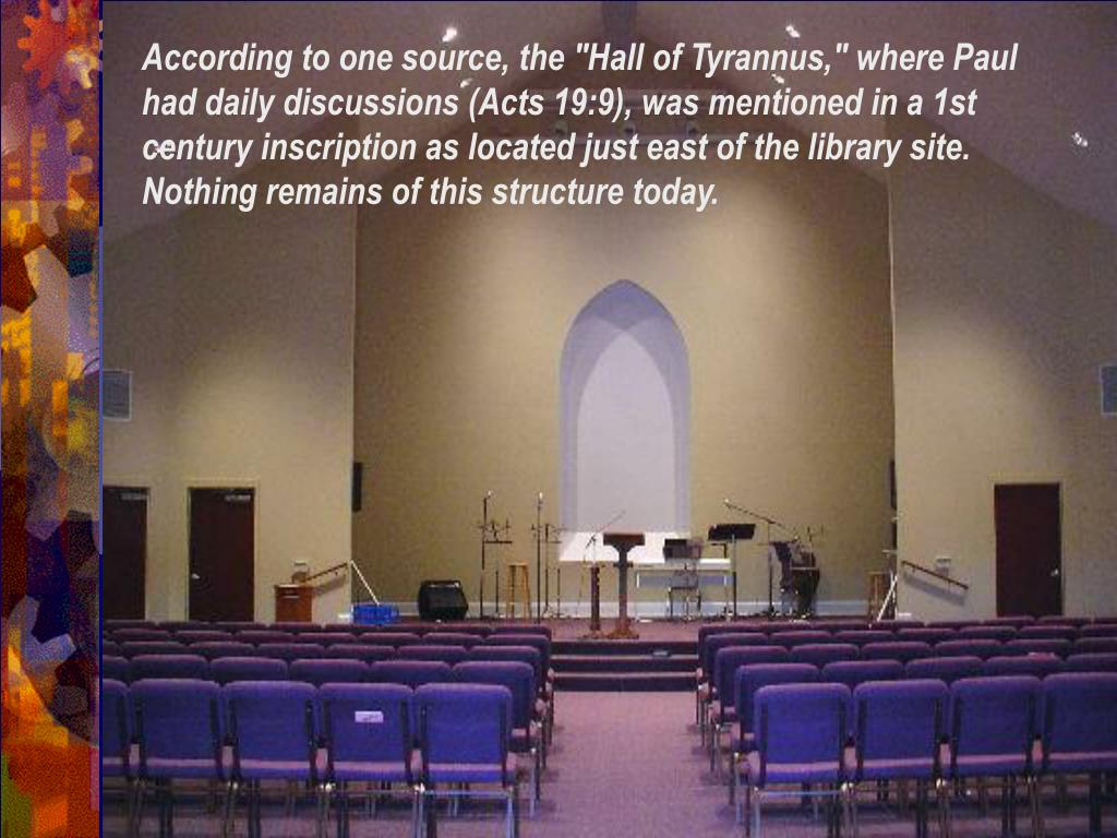 "According to one source, the ""Hall of Tyrannus,"" where Paul had daily discussions (Acts 19:9), was mentioned in a 1st century inscription as located just east of the library site. Nothing remains of this structure today."
