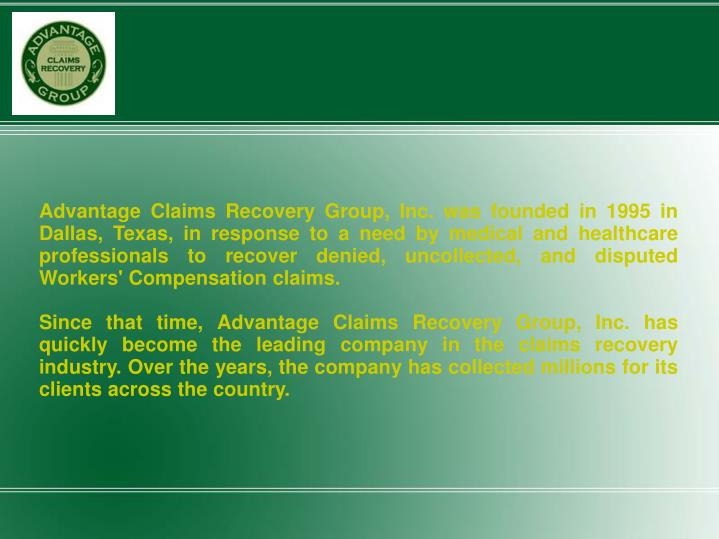 Advantage Claims Recovery Group, Inc. was founded in 1995 in Dallas, Texas, in response to a need by medical and healthcare professionals to recover denied, uncollected, and disputed Workers' Compensation claims.