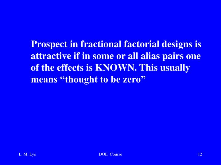 """Prospect in fractional factorial designs is attractive if in some or all alias pairs one of the effects is KNOWN. This usually means """"thought to be zero"""""""
