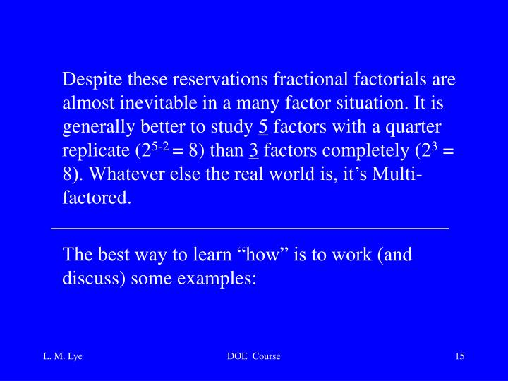 Despite these reservations fractional factorials are almost inevitable in a many factor situation. It is generally better to study