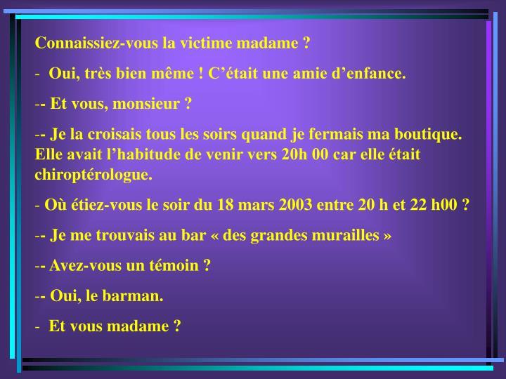 Connaissiez-vous la victime madame ?