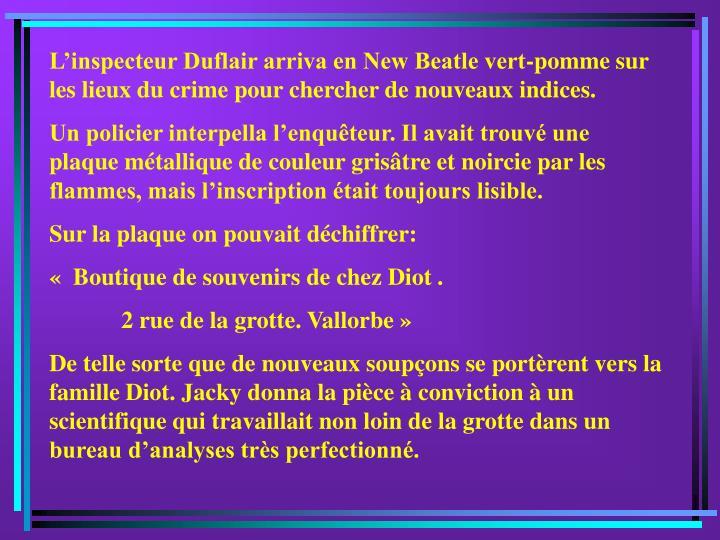 L'inspecteur Duflair arriva en New Beatle vert-pomme sur les lieux du crime pour chercher de nouveaux indices.