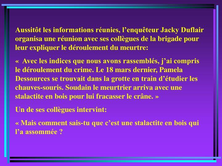 Aussitôt les informations réunies, l'enquêteur Jacky Duflair organisa une réunion avec ses collègues de la brigade pour leur expliquer le déroulement du meurtre: