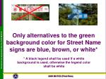 only alternatives to the green background color for street name signs are blue brown or white