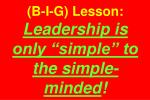 b i g lesson leadership is only simple to the simple minded