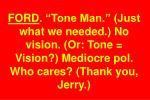 ford tone man just what we needed no vision or tone vision mediocre pol who cares thank you jerry