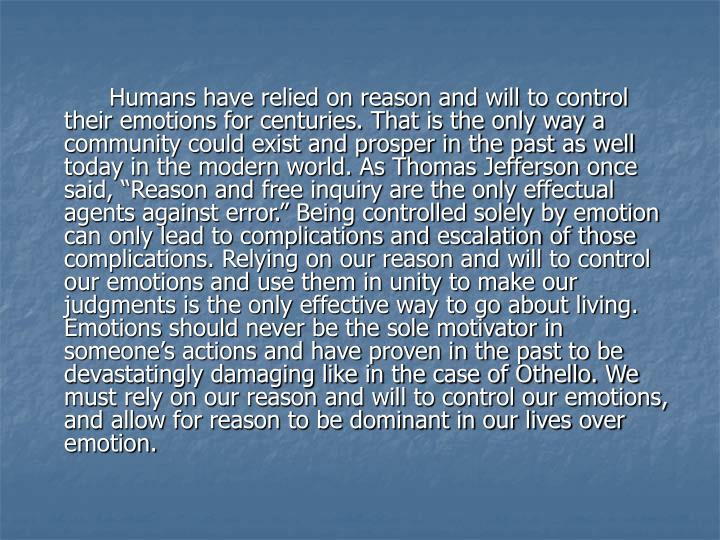 """Humans have relied on reason and will to control their emotions for centuries. That is the only way a community could exist and prosper in the past as well today in the modern world. As Thomas Jefferson once said, """"Reason and free inquiry are the only effectual agents against error."""" Being controlled solely by emotion can only lead to complications and escalation of those complications. Relying on our reason and will to control our emotions and use them in unity to make our judgments is the only effective way to go about living. Emotions should never be the sole motivator in someone's actions and have proven in the past to be devastatingly damaging like in the case of Othello. We must rely on our reason and will to control our emotions, and allow for reason to be dominant in our lives over emotion."""