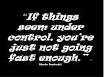 if things seem under control you re just not going fast enough mario andretti
