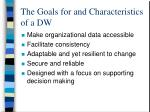 the goals for and characteristics of a dw