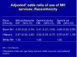 adjusted 1 odds ratio of use of mh services race ethnicity