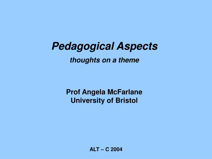 pedagogical aspects thoughts on a theme prof angela mcfarlane university of bristol n.