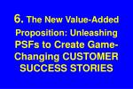 6 the new value added proposition unleashing psfs to create game changing customer success stories