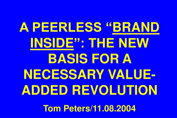 a peerless brand inside the new basis for a necessary value added revolution tom peters 11 08 2004 n.