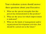your evaluation system should answer three questions about your executive