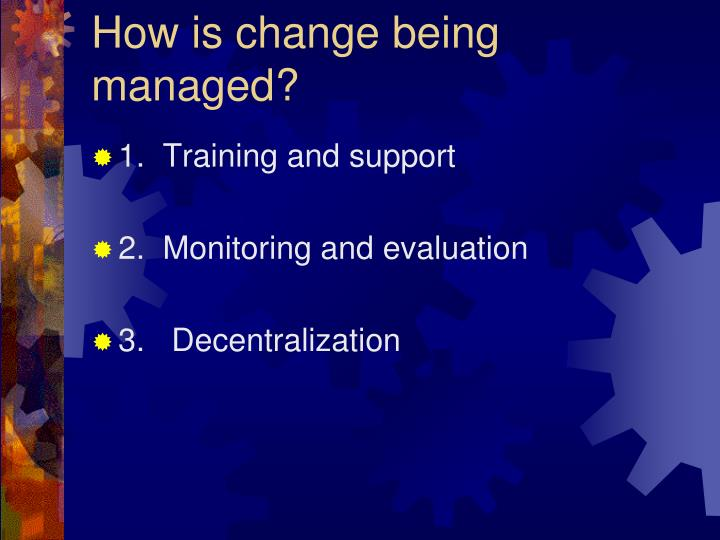 How is change being managed?