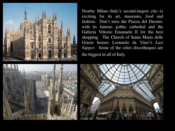 Nearby Milan--Italy's second-largest city--is exciting for its art, museums, food and fashion.  Don't miss the Piazza del Duomo, with its famous gothic cathedral and the Galleria Vittorio Emanuele II for the best shopping.  The Church of Santa Maria delle Grazie houses Leonardo da Vinci's