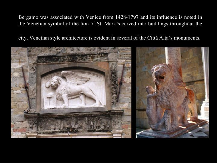 Bergamo was associated with Venice from 1428-1797 and its influence is noted in the Venetian symbol of the lion of St. Mark's carved into buildings throughout the city. Venetian style architecture is evident in several of the Città Alta's monuments.