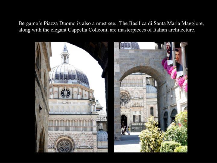 Bergamo's Piazza Duomo is also a must see.  The Basilica di Santa Maria Maggiore, along with the elegant Cappella Colleoni, are masterpieces of Italian architecture.