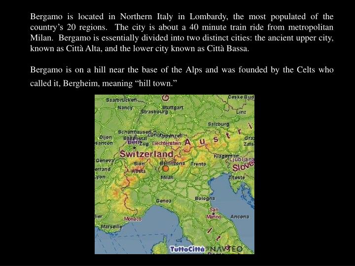 Bergamo is located in Northern Italy in Lombardy, the most populated of the country's 20 regions. ...