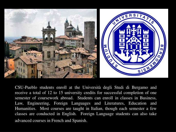 CSU-Pueblo students enroll at the Università degli Studi di Bergamo and receive a total of 12 to 15 university credits for successful completion of one semester of coursework abroad.  Students can enroll in classes in Business, Law, Engineering, Foreign Languages and Literatures, Education and Humanities.  Most courses are taught in Italian, though each semester a few classes are conducted in English.  Foreign Language students can also take advanced courses in French and Spanish.