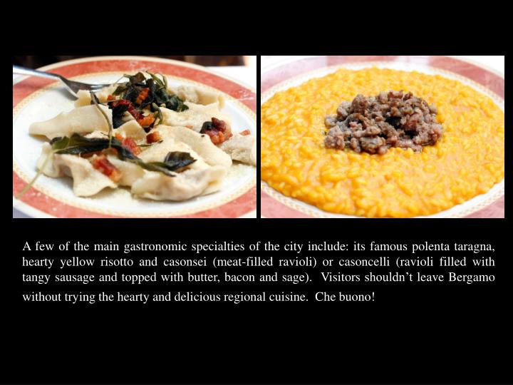 A few of the main gastronomic specialties of the city include: its famous polenta taragna, hearty yellow risotto and casonsei (meat-filled ravioli) or casoncelli (ravioli filled with tangy sausage and topped with butter, bacon and sage).  Visitors shouldn't leave Bergamo without trying the hearty and delicious regional cuisine.  Che buono!
