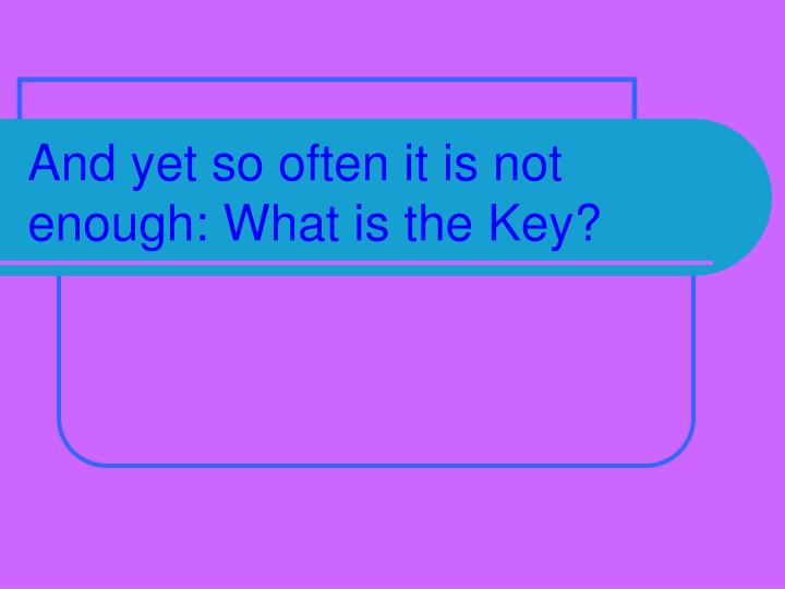 And yet so often it is not enough what is the key