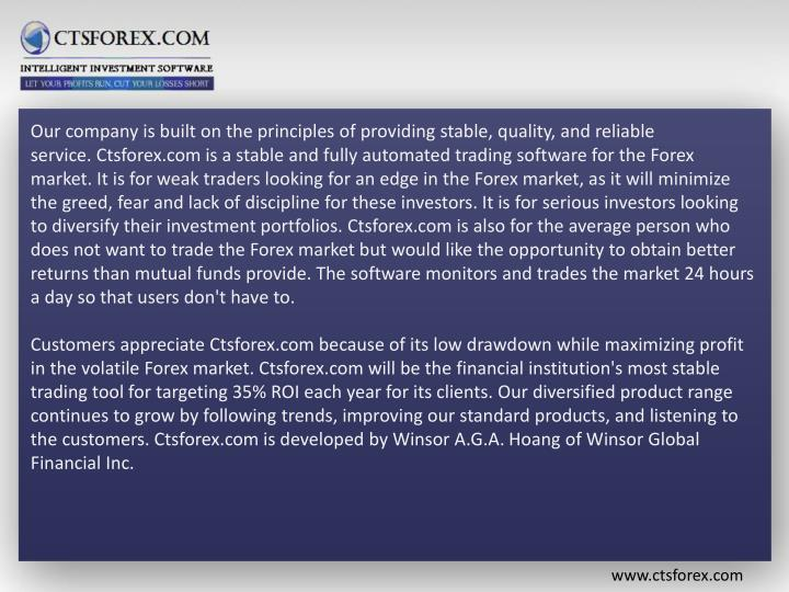 Our company is built on the principles of providing stable, quality, and reliable service.Ctsforex.com is a stable and fully automated trading software for the Forex market. It is for weak traders looking for an edge in the Forex market, as it will minimize the greed, fear and lack of discipline for these investors. It is for serious investors looking to diversify their investment portfolios.Ctsforex.com is also for the average person who does not want to trade the Forex market but would like the opportunity to obtain better returns than mutual funds provide. The software monitors and trades the market 24 hours a day so that users don't have to.