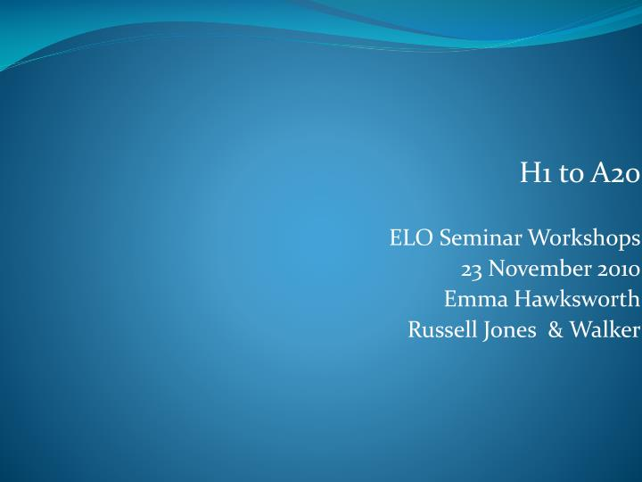 h1 to a20 elo seminar workshops 23 november 2010 emma hawksworth russell jones walker n.