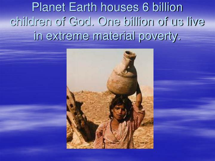 Planet earth houses 6 billion children of god one billion of us live in extreme material poverty