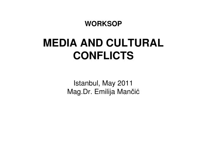 worksop media and cultural conflicts istanbul may 2011 mag dr emilija man i n.