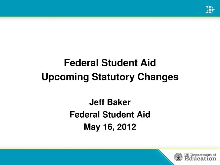 federal student aid upcoming statutory changes jeff baker federal student aid may 16 2012 n.
