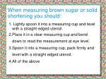 when measuring brown sugar or solid shortening you should