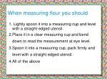 when measuring flour you should