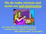 we do make choices and some are self destructive