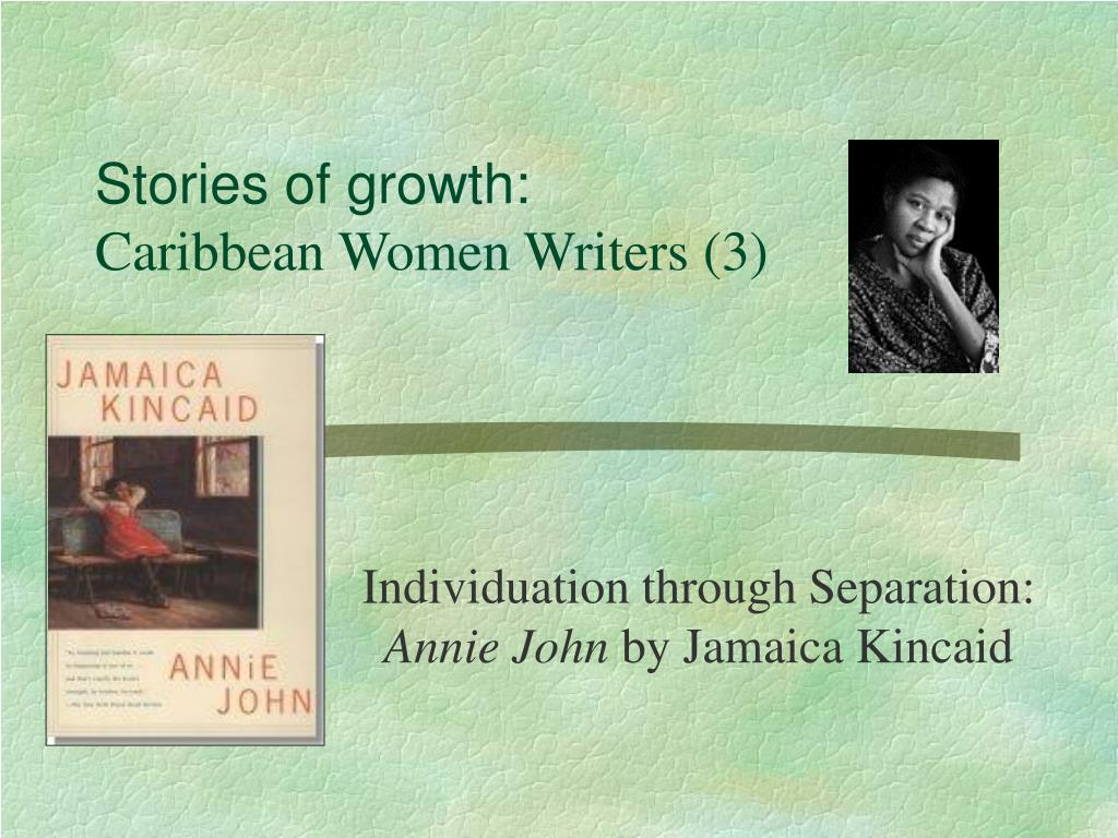 annie john jamaica kincaids Annie john (chapter 5) jamaica kincaid  annie is an unusually bright girl she is well behaved in class, at least in the presence of her masters and mistresses, but behind their backs and.