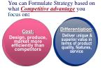you can formulate strategy based on what competitive advantage you focus o n