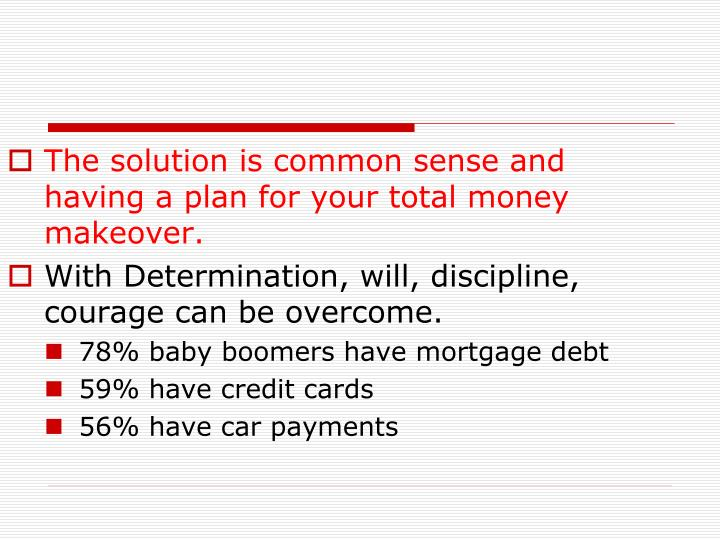 The solution is common sense and having a plan for your total money makeover.